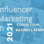 Influencer Marketing in 2021- Could Your Business Benefit?
